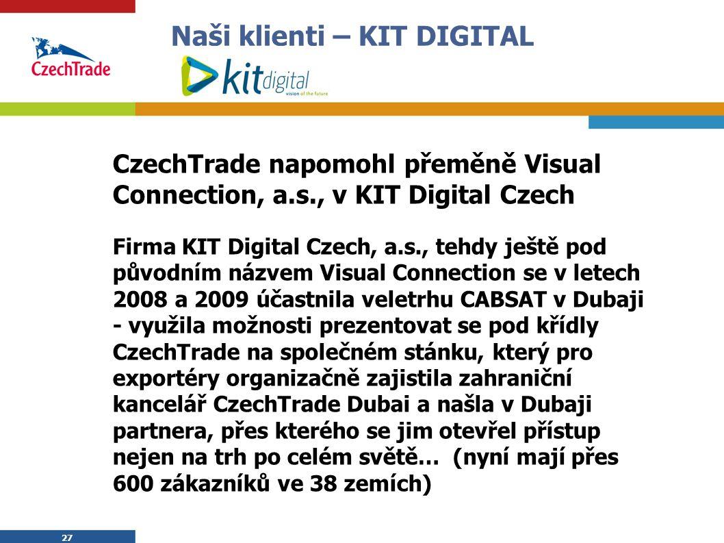 27 Naši klienti – KIT DIGITAL CzechTrade napomohl přeměně Visual Connection, a.s., v KIT Digital Czech Firma KIT Digital Czech, a.s., tehdy ještě pod původním názvem Visual Connection se v letech 2008 a 2009 účastnila veletrhu CABSAT v Dubaji - využila možnosti prezentovat se pod křídly CzechTrade na společném stánku, který pro exportéry organizačně zajistila zahraniční kancelář CzechTrade Dubai a našla v Dubaji partnera, přes kterého se jim otevřel přístup nejen na trh po celém světě… (nyní mají přes 600 zákazníků ve 38 zemích) 27