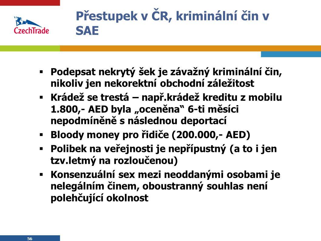 """56 Přestupek v ČR, kriminální čin v SAE  Podepsat nekrytý šek je závažný kriminální čin, nikoliv jen nekorektní obchodní záležitost  Krádež se trestá – např.krádež kreditu z mobilu 1.800,- AED byla """"oceněna 6-ti měsíci nepodmíněně s následnou deportací  Bloody money pro řidiče (200.000,- AED)  Polibek na veřejnosti je nepřípustný (a to i jen tzv.letmý na rozloučenou)  Konsenzuální sex mezi neoddanými osobami je nelegálním činem, oboustranný souhlas není polehčující okolnost"""