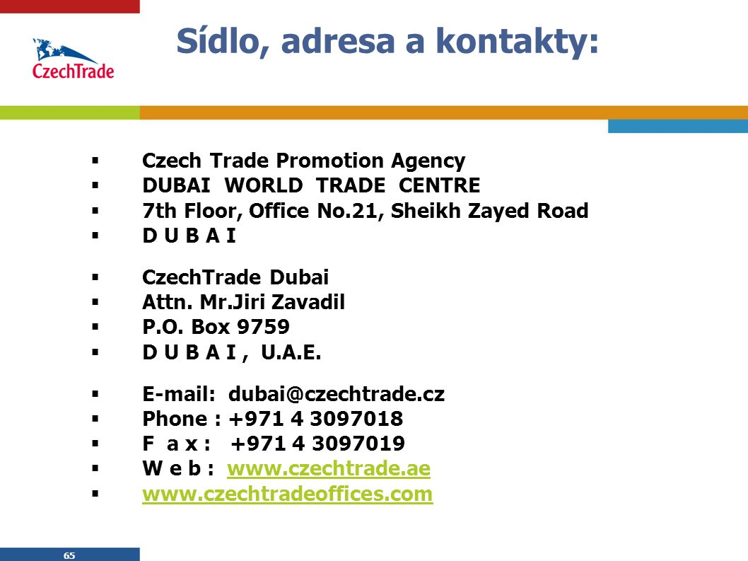 65 Sídlo, adresa a kontakty:  Czech Trade Promotion Agency  DUBAI WORLD TRADE CENTRE  7th Floor, Office No.21, Sheikh Zayed Road  D U B A I  CzechTrade Dubai  Attn.