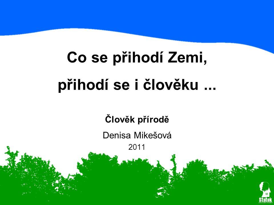 Denisa Mikešová 2011 Co se přihodí Zemi, přihodí se i člověku... Člověk přírodě