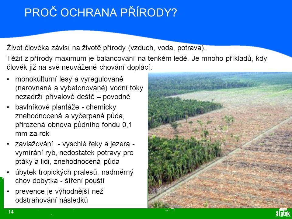 14 PROČ OCHRANA PŘÍRODY? monokulturní lesy a vyregulované (narovnané a vybetonované) vodní toky nezadrží přívalové deště – povodně bavlníkové plantáže