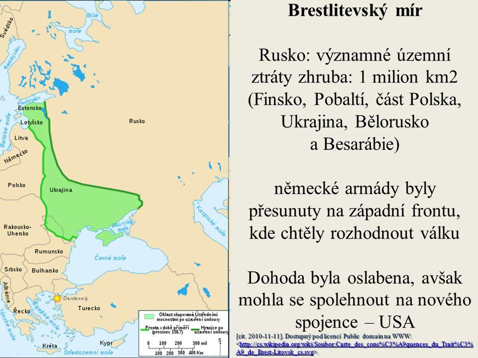 Brestlitevský mír Rusko: významné územní ztráty zhruba: 1 milion km2 (Finsko, Pobaltí, část Polska, Ukrajina, Bělorusko a Besarábie) německé armády byly přesunuty na západní frontu, kde chtěly rozhodnout válku Dohoda byla oslabena, avšak mohla se spolehnout na nového spojence – USA [cit.
