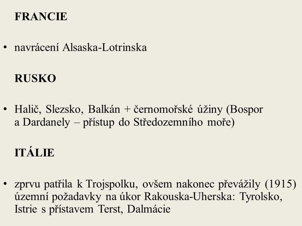 FRANCIE navrácení Alsaska-Lotrinska RUSKO Halič, Slezsko, Balkán + černomořské úžiny (Bospor a Dardanely – přístup do Středozemního moře) ITÁLIE zprvu patřila k Trojspolku, ovšem nakonec převážily (1915) územní požadavky na úkor Rakouska-Uherska: Tyrolsko, Istrie s přístavem Terst, Dalmácie