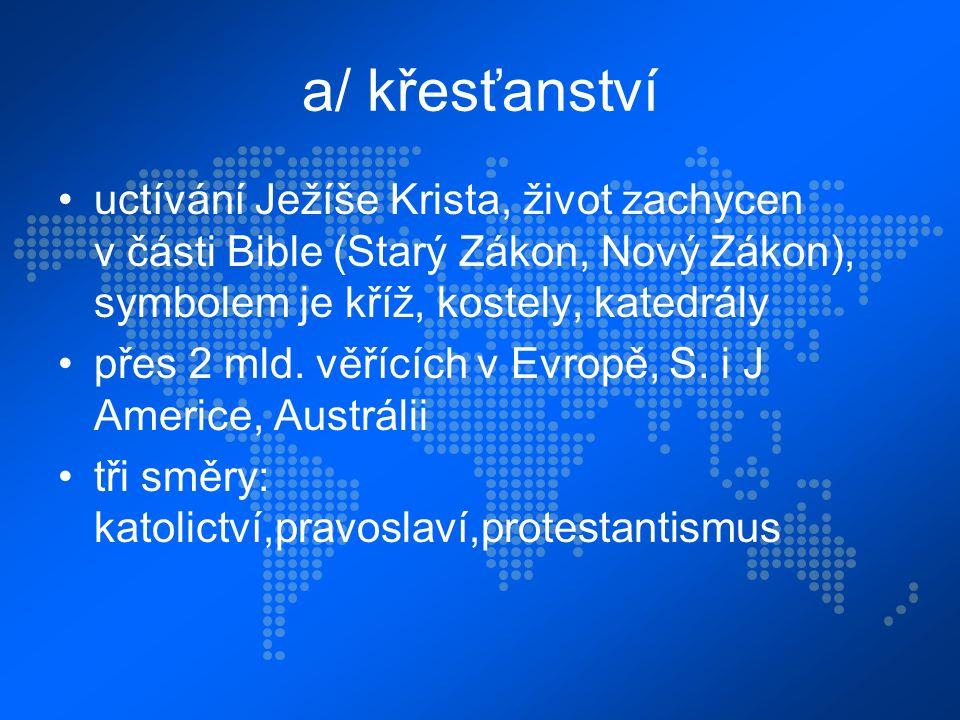 a/ křesťanství uctívání Ježíše Krista, život zachycen v části Bible (Starý Zákon, Nový Zákon), symbolem je kříž, kostely, katedrály přes 2 mld.