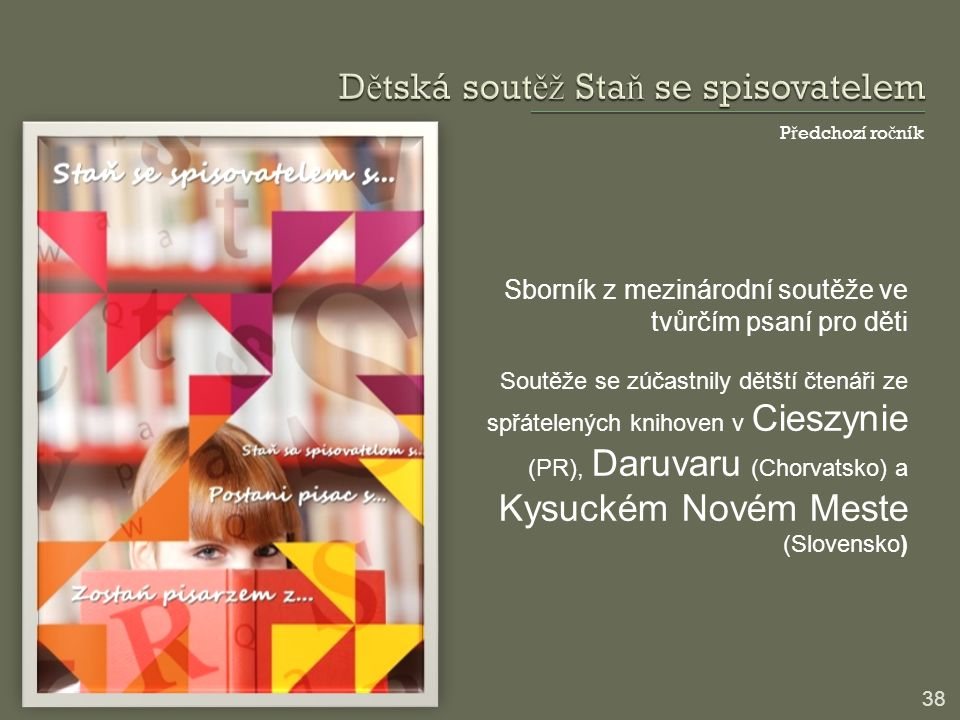 P ř edchozí ro č ník 38 Sborník z mezinárodní soutěže ve tvůrčím psaní pro děti Soutěže se zúčastnily dětští čtenáři ze spřátelených knihoven v Cieszynie (PR), Daruvaru (Chorvatsko) a Kysuckém Novém Meste (Slovensko)