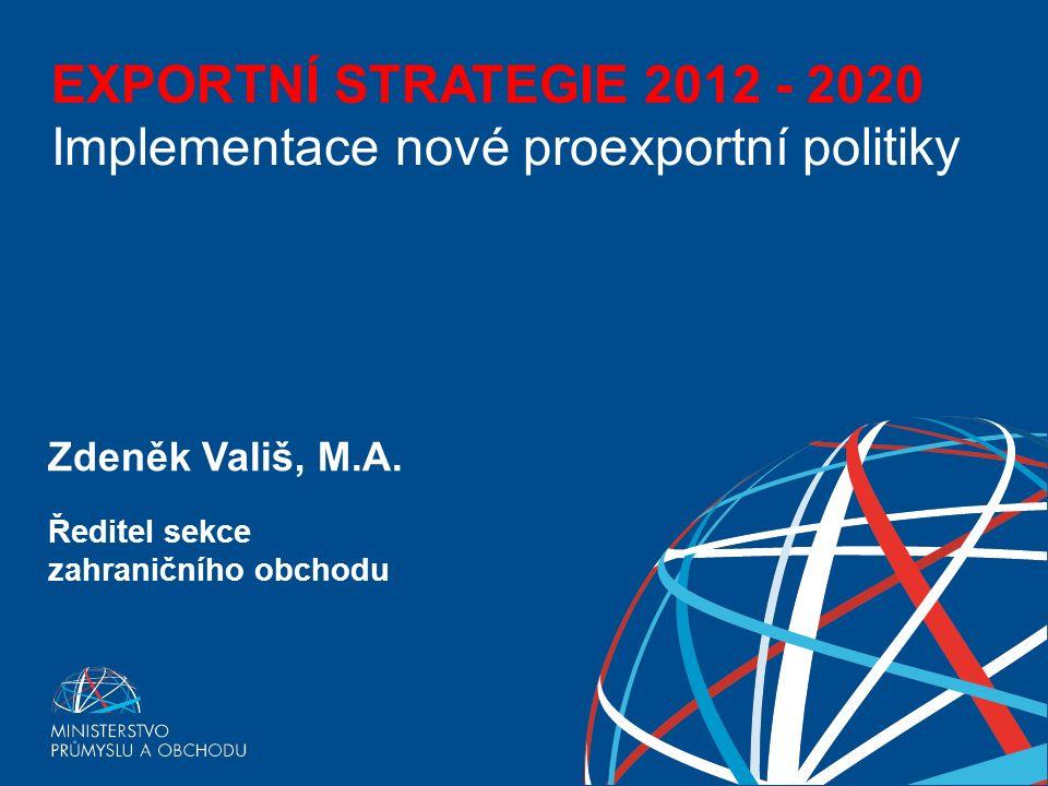 EXPORTNÍ STRATEGIE ČESKÉ REPUBLIKY PRO OBDOBÍ 2012 - 2020 EXPORTNÍ STRATEGIE 2012 - 2020 Implementace nové proexportní politiky Zdeněk Vališ, M.A.