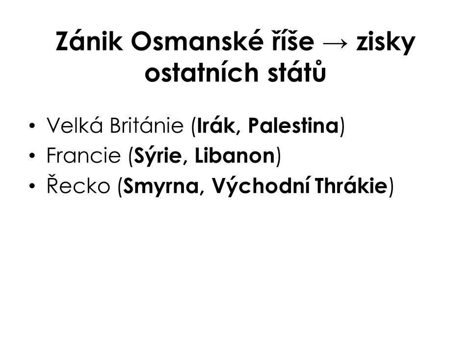 Zánik Osmanské říše → zisky ostatních států Velká Británie ( Irák, Palestina ) Francie ( Sýrie, Libanon ) Řecko ( Smyrna, Východní Thrákie )