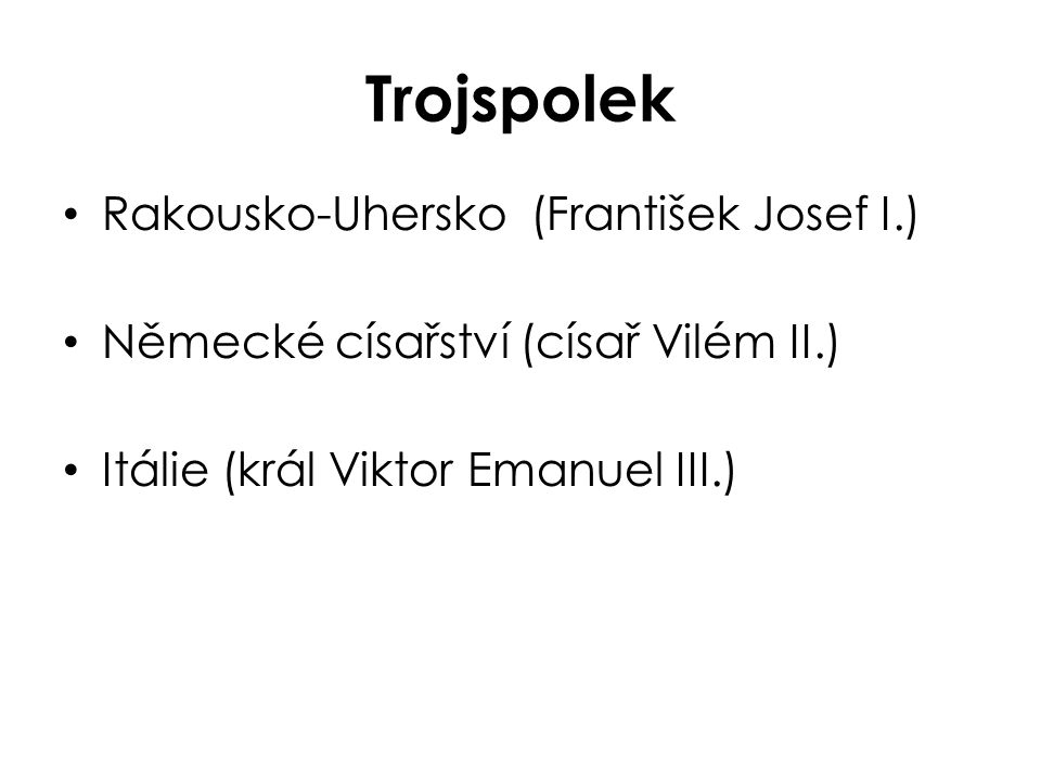 Trojspolek Rakousko-Uhersko (František Josef I.) Německé císařství (císař Vilém II.) Itálie (král Viktor Emanuel III.)