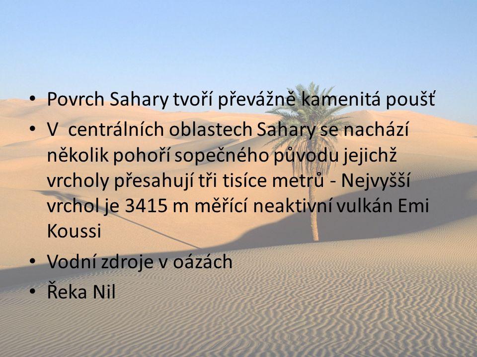 Povrch Sahary tvoří převážně kamenitá poušť V centrálních oblastech Sahary se nachází několik pohoří sopečného původu jejichž vrcholy přesahují tři tisíce metrů - Nejvyšší vrchol je 3415 m měřící neaktivní vulkán Emi Koussi Vodní zdroje v oázách Řeka Nil