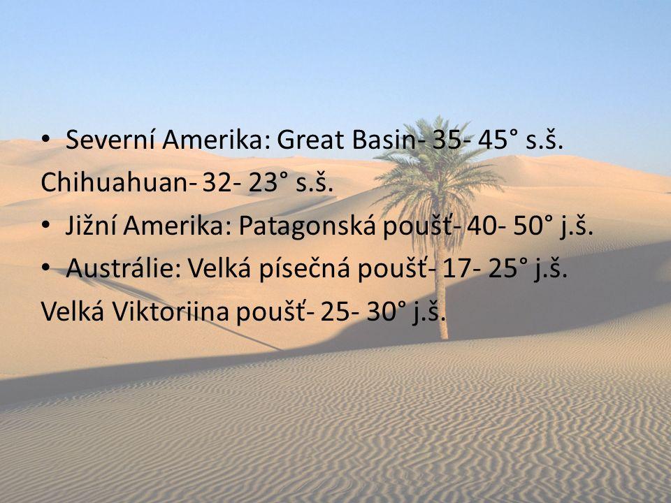 Severní Amerika: Great Basin- 35- 45° s.š. Chihuahuan- 32- 23° s.š. Jižní Amerika: Patagonská poušť- 40- 50° j.š. Austrálie: Velká písečná poušť- 17-