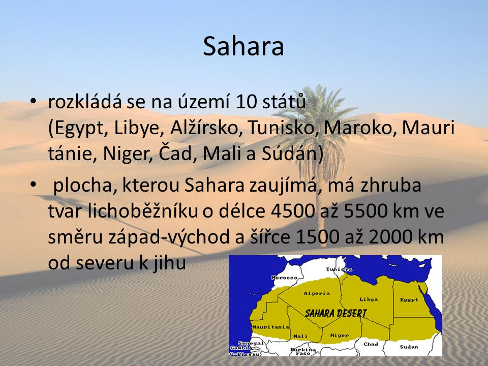 rozkládá se na území 10 států (Egypt, Libye, Alžírsko, Tunisko, Maroko, Mauri tánie, Niger, Čad, Mali a Súdán) plocha, kterou Sahara zaujímá, má zhruba tvar lichoběžníku o délce 4500 až 5500 km ve směru západ-východ a šířce 1500 až 2000 km od severu k jihu