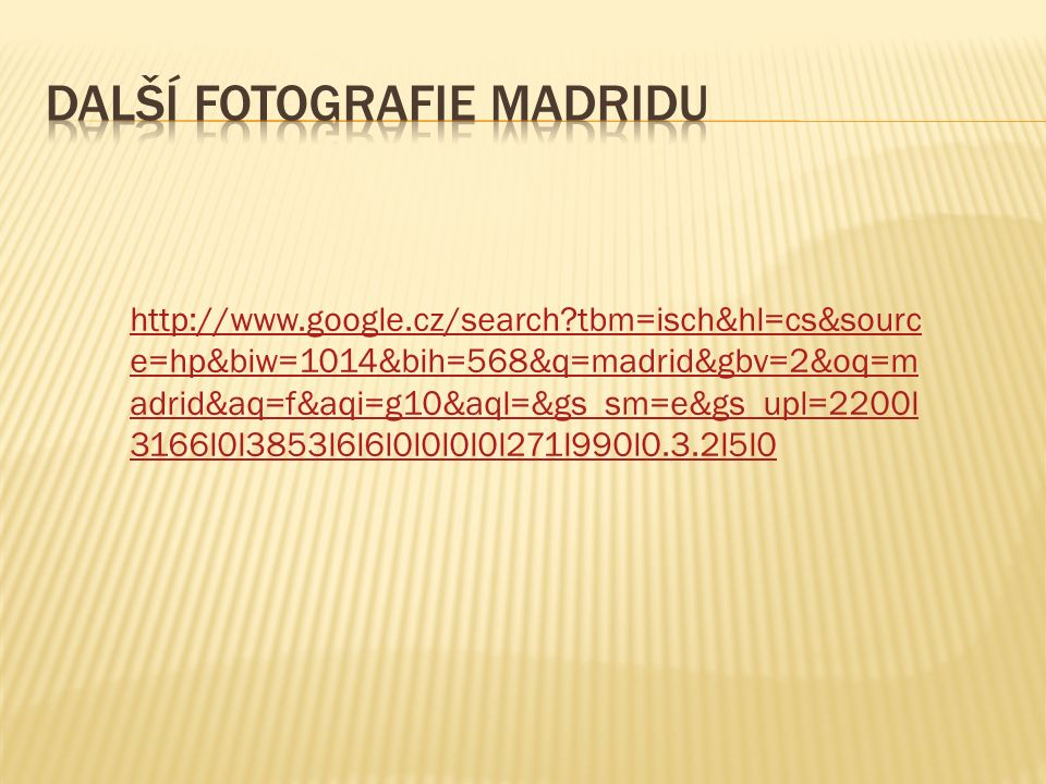 http://www.google.cz/search tbm=isch&hl=cs&sourc e=hp&biw=1014&bih=568&q=madrid&gbv=2&oq=m adrid&aq=f&aqi=g10&aql=&gs_sm=e&gs_upl=2200l 3166l0l3853l6l6l0l0l0l0l271l990l0.3.2l5l0