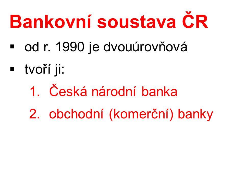 Bankovní soustava ČR  od r. 1990 je dvouúrovňová  tvoří ji: 1.Česká národní banka 2.obchodní (komerční) banky