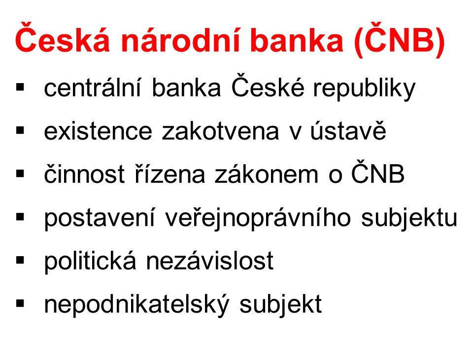 Česká národní banka (ČNB)  centrální banka České republiky  existence zakotvena v ústavě  činnost řízena zákonem o ČNB  postavení veřejnoprávního
