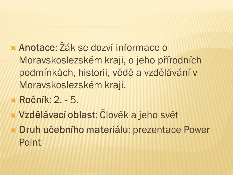  Anotace: Žák se dozví informace o Moravskoslezském kraji, o jeho přírodních podmínkách, historii, vědě a vzdělávání v Moravskoslezském kraji.