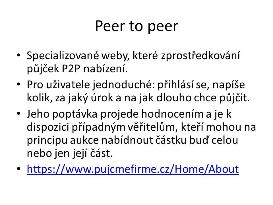 Peer to peer Specializované weby, které zprostředkování půjček P2P nabízení. Pro uživatele jednoduché: přihlásí se, napíše kolik, za jaký úrok a na ja