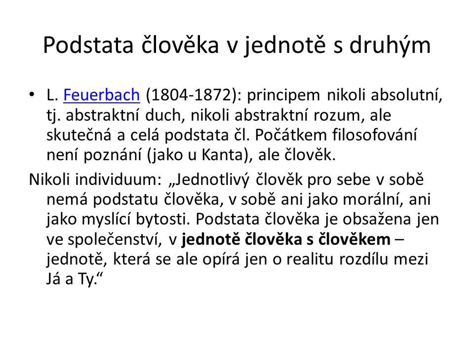 Podstata člověka v jednotě s druhým L. Feuerbach (1804-1872): principem nikoli absolutní, tj.