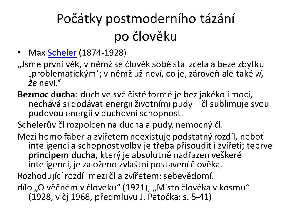 """Počátky postmoderního tázání po člověku Max Scheler (1874-1928)Scheler """"Jsme první věk, v němž se člověk sobě stal zcela a beze zbytku ' problematickým ' ; v němž už neví, co je, zároveň ale také ví, že neví. Bezmoc ducha: duch ve své čisté formě je bez jakékoli moci, nechává si dodávat energii životními pudy – čl sublimuje svou pudovou energii v duchovní schopnost."""