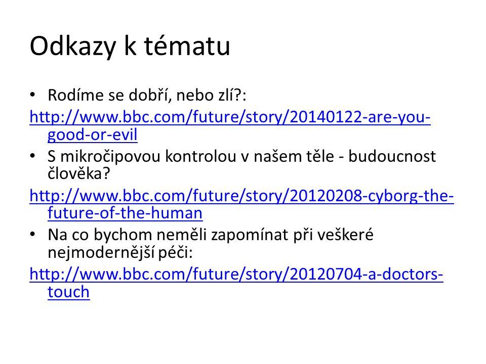 Odkazy k tématu Rodíme se dobří, nebo zlí : http://www.bbc.com/future/story/20140122-are-you- good-or-evil S mikročipovou kontrolou v našem těle - budoucnost člověka.