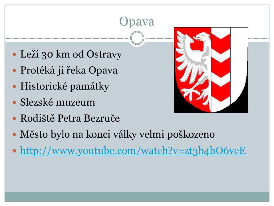 Opava Leží 30 km od Ostravy Protéká jí řeka Opava Historické památky Slezské muzeum Rodiště Petra Bezruče Město bylo na konci války velmi poškozeno http://www.youtube.com/watch v=zt3b4hO6veE