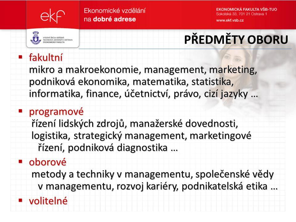  fakultní mikro a makroekonomie, management, marketing, podniková ekonomika, matematika, statistika, informatika, finance, účetnictví, právo, cizí jazyky …  programové řízení lidských zdrojů, manažerské dovednosti, řízení lidských zdrojů, manažerské dovednosti, logistika, strategický management, marketingové logistika, strategický management, marketingové řízení, podniková diagnostika … řízení, podniková diagnostika …  oborové metody a techniky v managementu, společenské vědy metody a techniky v managementu, společenské vědy v managementu, rozvoj kariéry, podnikatelská etika … v managementu, rozvoj kariéry, podnikatelská etika …  volitelné PŘEDMĚTY OBORU