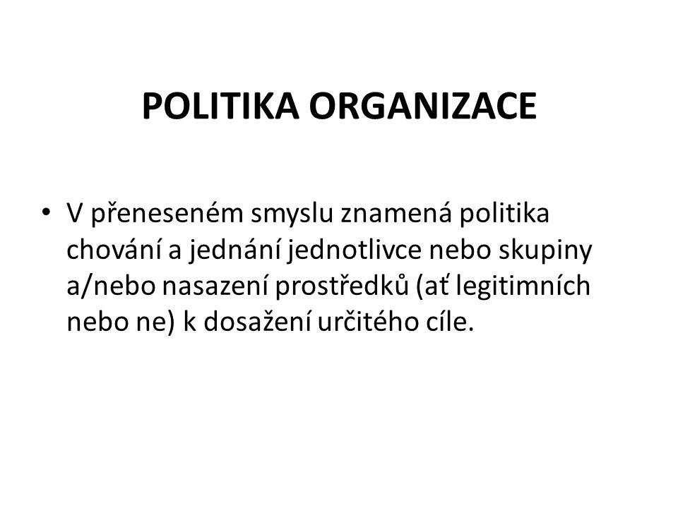 POLITIKA ORGANIZACE V přeneseném smyslu znamená politika chování a jednání jednotlivce nebo skupiny a/nebo nasazení prostředků (ať legitimních nebo ne) k dosažení určitého cíle.