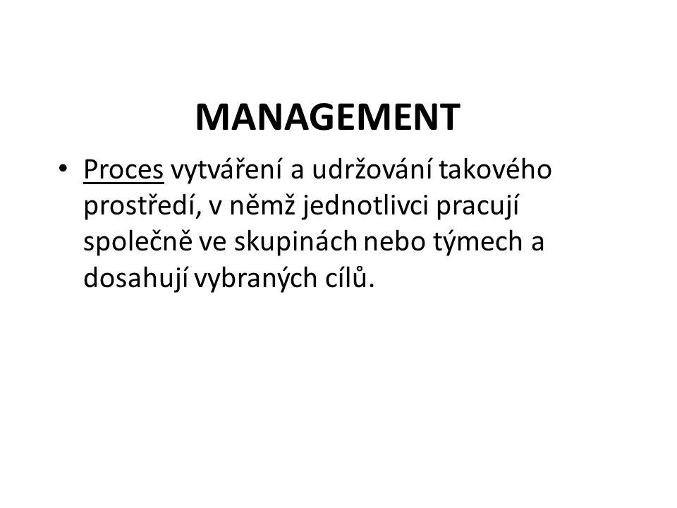 MANAGEMENT Proces vytváření a udržování takového prostředí, v němž jednotlivci pracují společně ve skupinách nebo týmech a dosahují vybraných cílů.