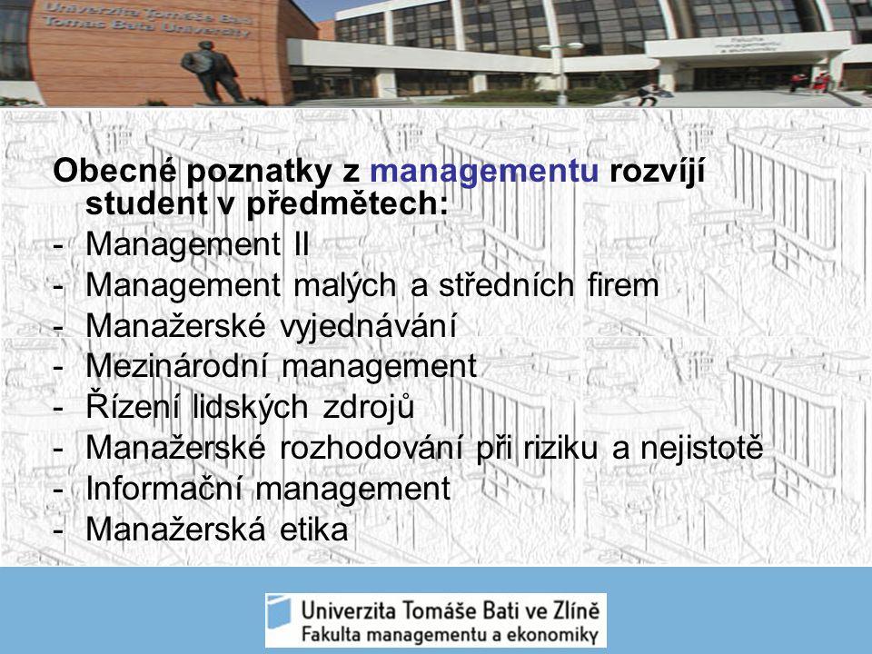 Obecné poznatky z managementu rozvíjí student v předmětech: -Management II -Management malých a středních firem -Manažerské vyjednávání -Mezinárodní management -Řízení lidských zdrojů -Manažerské rozhodování při riziku a nejistotě -Informační management -Manažerská etika
