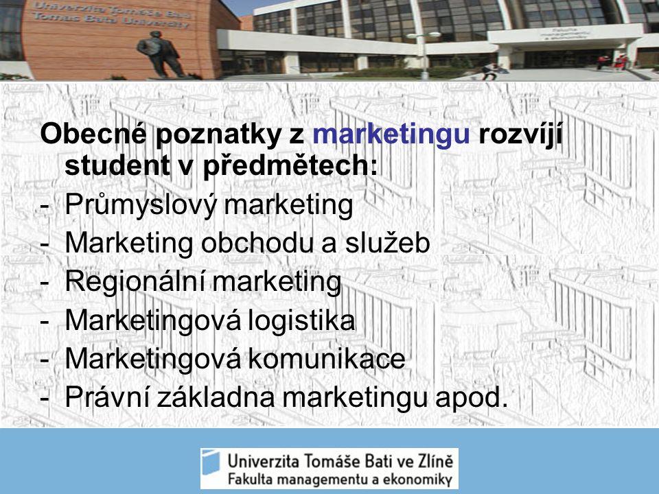Obecné poznatky z marketingu rozvíjí student v předmětech: -Průmyslový marketing -Marketing obchodu a služeb -Regionální marketing -Marketingová logistika -Marketingová komunikace -Právní základna marketingu apod.