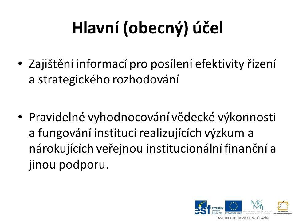 Hlavní (obecný) účel Zajištění informací pro posílení efektivity řízení a strategického rozhodování Pravidelné vyhodnocování vědecké výkonnosti a fung