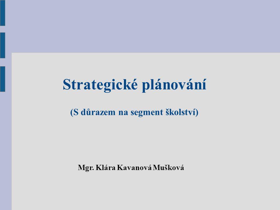 Strategické plánování (S důrazem na segment školství) Mgr. Klára Kavanová Mušková