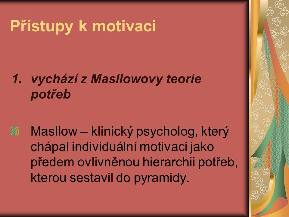 Přístupy k motivaci 1.vychází z Masllowovy teorie potřeb Masllow – klinický psycholog, který chápal individuální motivaci jako předem ovlivněnou hierarchii potřeb, kterou sestavil do pyramidy.