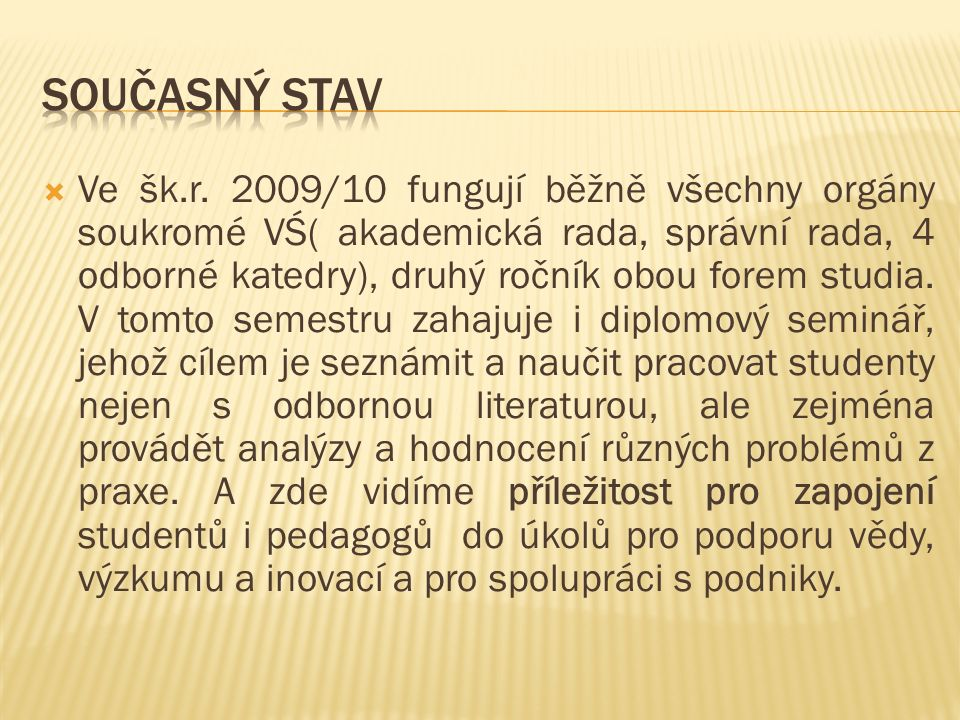  Ve šk.r. 2009/10 fungují běžně všechny orgány soukromé VŚ( akademická rada, správní rada, 4 odborné katedry), druhý ročník obou forem studia. V tomt