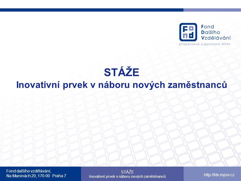 Fond dalšího vzdělávání, Na Maninách 20, 170 00 Praha 7 STÁŽE Inovativní prvek v náboru nových zaměstnanců http://fdv.mpsv.cz STÁŽE Inovativní prvek v