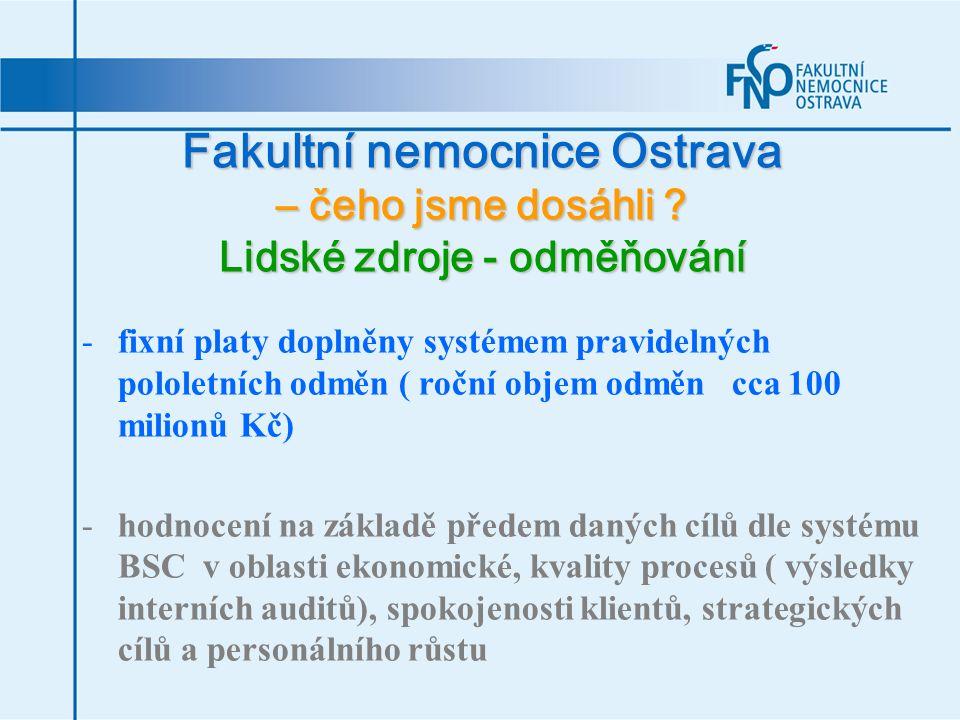 Fakultní nemocnice Ostrava – čeho jsme dosáhli ? Lidské zdroje - odměňování -fixní platy doplněny systémem pravidelných pololetních odměn ( roční obje