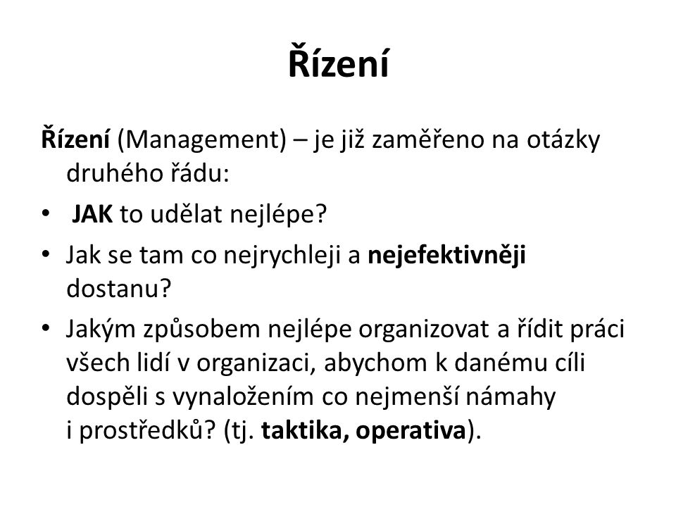 Řízení Řízení (Management) – je již zaměřeno na otázky druhého řádu: JAK to udělat nejlépe.
