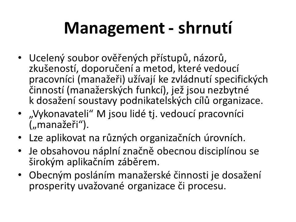 Management - shrnutí Ucelený soubor ověřených přístupů, názorů, zkušeností, doporučení a metod, které vedoucí pracovníci (manažeři) užívají ke zvládnutí specifických činností (manažerských funkcí), jež jsou nezbytné k dosažení soustavy podnikatelských cílů organizace.