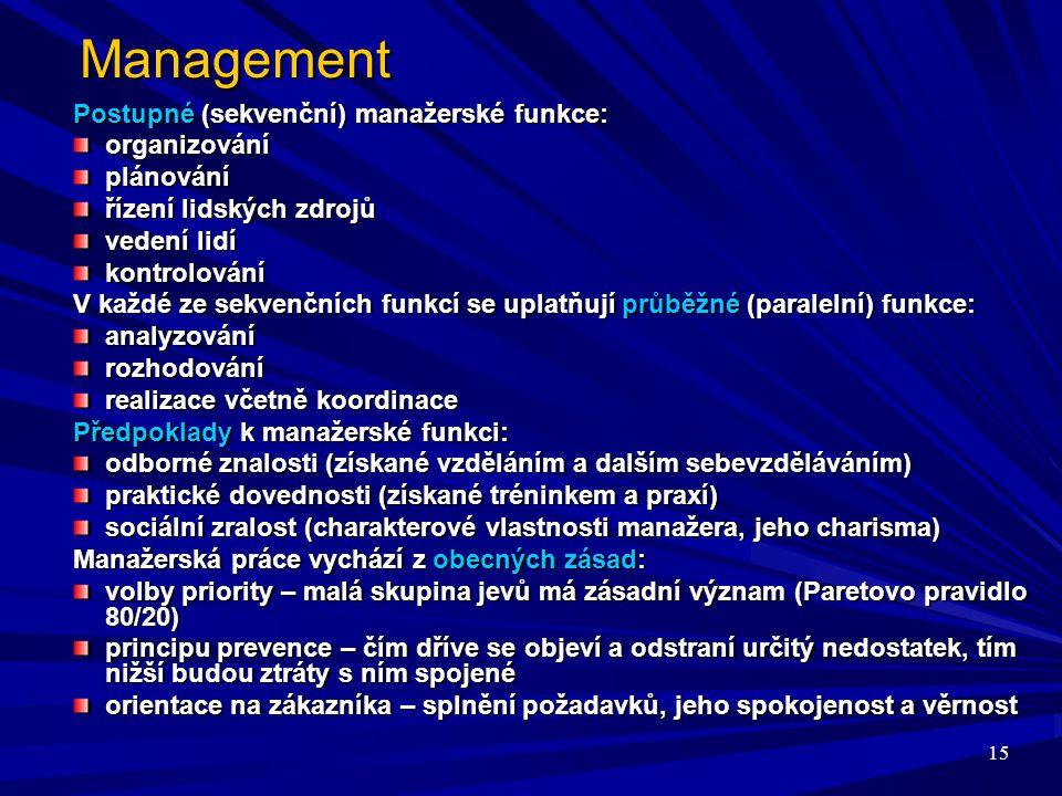 15 Management Postupné (sekvenční) manažerské funkce: organizováníplánování řízení lidských zdrojů vedení lidí kontrolování V každé ze sekvenčních funkcí se uplatňují průběžné (paralelní) funkce: analyzovánírozhodování realizace včetně koordinace Předpoklady k manažerské funkci: odborné znalosti (získané vzděláním a dalším sebevzděláváním) praktické dovednosti (získané tréninkem a praxí) sociální zralost (charakterové vlastnosti manažera, jeho charisma) Manažerská práce vychází z obecných zásad: volby priority – malá skupina jevů má zásadní význam (Paretovo pravidlo 80/20) principu prevence – čím dříve se objeví a odstraní určitý nedostatek, tím nižší budou ztráty s ním spojené orientace na zákazníka – splnění požadavků, jeho spokojenost a věrnost