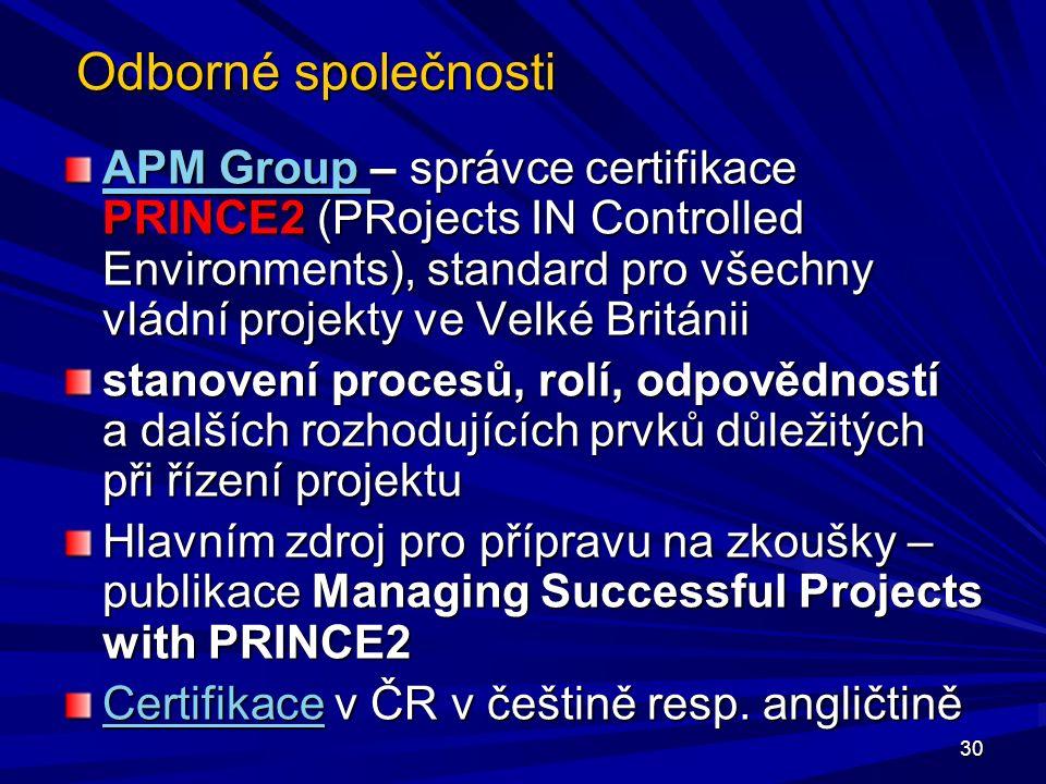 Odborné společnosti APM Group APM Group – správce certifikace PRINCE2 (PRojects IN Controlled Environments), standard pro všechny vládní projekty ve Velké Británii APM Group stanovení procesů, rolí, odpovědností a dalších rozhodujících prvků důležitých při řízení projektu Hlavním zdroj pro přípravu na zkoušky – publikace Managing Successful Projects with PRINCE2 CertifikaceCertifikace v ČR v češtině resp.
