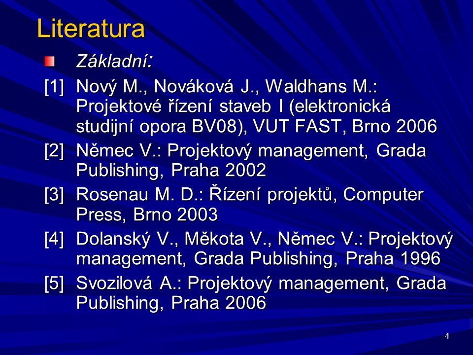 4 Literatura Základní : [1]Nový M., Nováková J., Waldhans M.: Projektové řízení staveb I (elektronická studijní opora BV08), VUT FAST, Brno 2006 [2] Němec V.: Projektový management, Grada Publishing, Praha 2002 [3] Rosenau M.