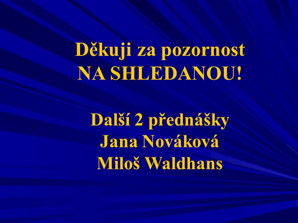 Děkuji za pozornost NA SHLEDANOU! Další 2 přednášky Jana Nováková Miloš Waldhans