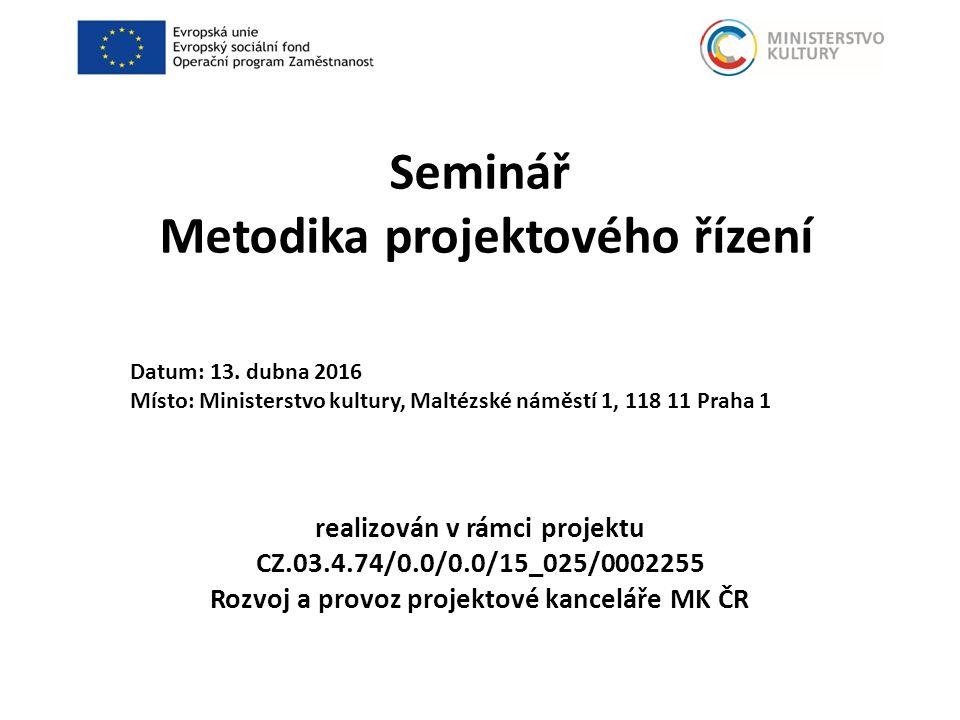 Seminář Metodika projektového řízení realizován v rámci projektu CZ.03.4.74/0.0/0.0/15_025/0002255 Rozvoj a provoz projektové kanceláře MK ČR Datum: 13.