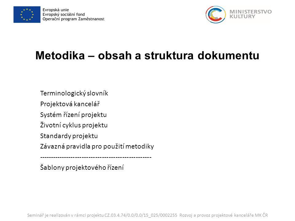 Metodika – obsah a struktura dokumentu Terminologický slovník Projektová kancelář Systém řízení projektu Životní cyklus projektu Standardy projektu Závazná pravidla pro použití metodiky -------------------------------------------------- Šablony projektového řízení Seminář je realizován v rámci projektu CZ.03.4.74/0.0/0.0/15_025/0002255 Rozvoj a provoz projektové kanceláře MK ČR