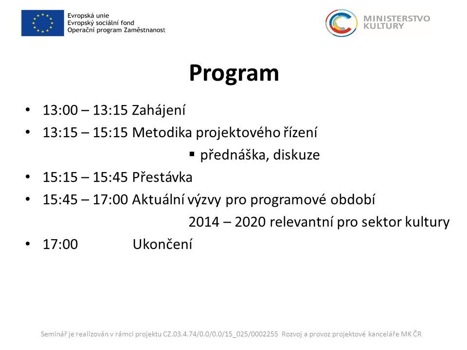 Program 13:00 – 13:15 Zahájení 13:15 – 15:15 Metodika projektového řízení  přednáška, diskuze 15:15 – 15:45 Přestávka 15:45 – 17:00 Aktuální výzvy pro programové období 2014 – 2020 relevantní pro sektor kultury 17:00 Ukončení Seminář je realizován v rámci projektu CZ.03.4.74/0.0/0.0/15_025/0002255 Rozvoj a provoz projektové kanceláře MK ČR