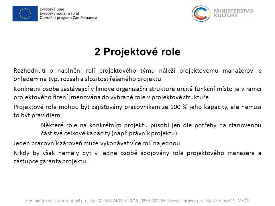 2 Projektové role Rozhodnutí o naplnění rolí projektového týmu náleží projektovému manažerovi s ohledem na typ, rozsah a složitost řešeného projektu Konkrétní osoba zastávající v liniové organizační struktuře určité funkční místo je v rámci projektového řízení jmenována do vybrané role v projektové struktuře Projektové role mohou být zajišťovány pracovníkem ze 100 % jeho kapacity, ale nemusí to být pravidlem Některé role na konkrétním projektu působí jen dle potřeby na stanovenou část své celkové kapacity (např.
