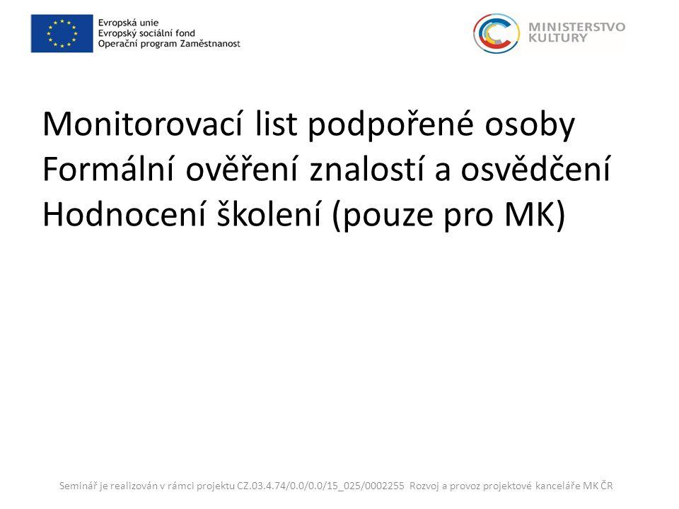 Monitorovací list podpořené osoby Formální ověření znalostí a osvědčení Hodnocení školení (pouze pro MK) Seminář je realizován v rámci projektu CZ.03.4.74/0.0/0.0/15_025/0002255 Rozvoj a provoz projektové kanceláře MK ČR