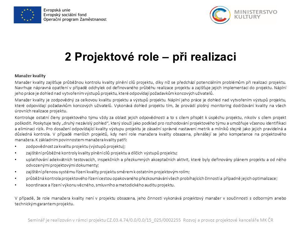 2 Projektové role – při realizaci Manažer kvality Manažer kvality zajišťuje průběžnou kontrolu kvality plnění cílů projektu, díky níž se předchází potenciálním problémům při realizaci projektu.