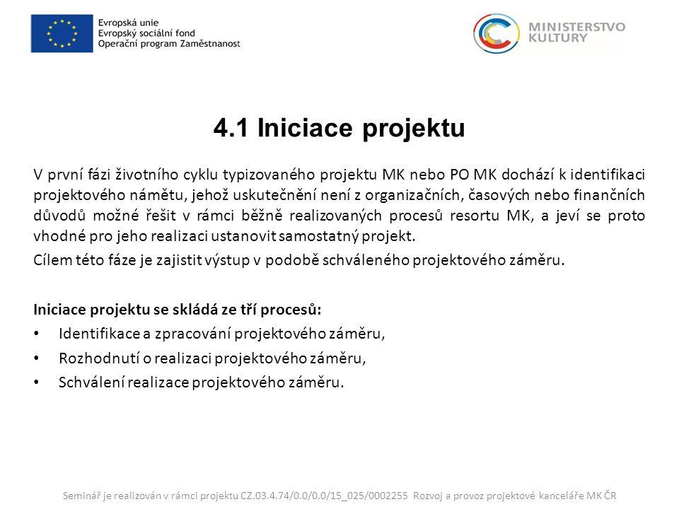 4.1 Iniciace projektu V první fázi životního cyklu typizovaného projektu MK nebo PO MK dochází k identifikaci projektového námětu, jehož uskutečnění není z organizačních, časových nebo finančních důvodů možné řešit v rámci běžně realizovaných procesů resortu MK, a jeví se proto vhodné pro jeho realizaci ustanovit samostatný projekt.