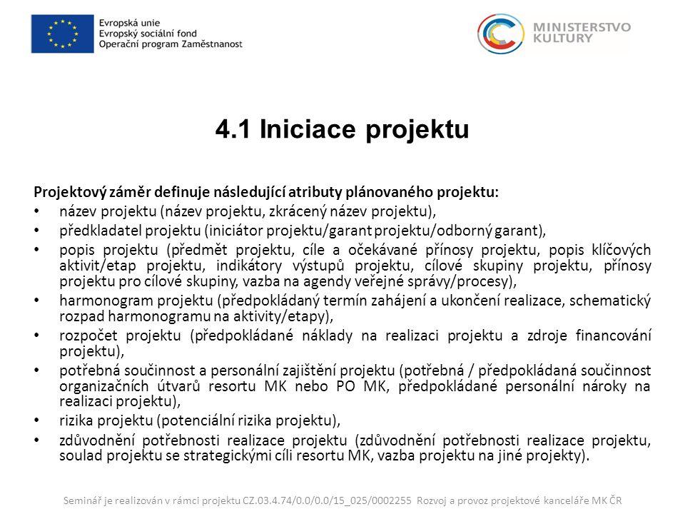 4.1 Iniciace projektu Projektový záměr definuje následující atributy plánovaného projektu: název projektu (název projektu, zkrácený název projektu), předkladatel projektu (iniciátor projektu/garant projektu/odborný garant), popis projektu (předmět projektu, cíle a očekávané přínosy projektu, popis klíčových aktivit/etap projektu, indikátory výstupů projektu, cílové skupiny projektu, přínosy projektu pro cílové skupiny, vazba na agendy veřejné správy/procesy), harmonogram projektu (předpokládaný termín zahájení a ukončení realizace, schematický rozpad harmonogramu na aktivity/etapy), rozpočet projektu (předpokládané náklady na realizaci projektu a zdroje financování projektu), potřebná součinnost a personální zajištění projektu (potřebná / předpokládaná součinnost organizačních útvarů resortu MK nebo PO MK, předpokládané personální nároky na realizaci projektu), rizika projektu (potenciální rizika projektu), zdůvodnění potřebnosti realizace projektu (zdůvodnění potřebnosti realizace projektu, soulad projektu se strategickými cíli resortu MK, vazba projektu na jiné projekty).