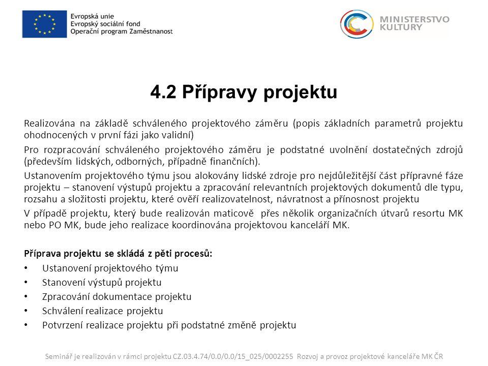 4.2 Přípravy projektu Realizována na základě schváleného projektového záměru (popis základních parametrů projektu ohodnocených v první fázi jako validní) Pro rozpracování schváleného projektového záměru je podstatné uvolnění dostatečných zdrojů (především lidských, odborných, případně finančních).